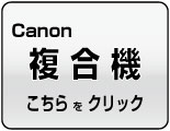 Canon キヤノン 複合機はこちら